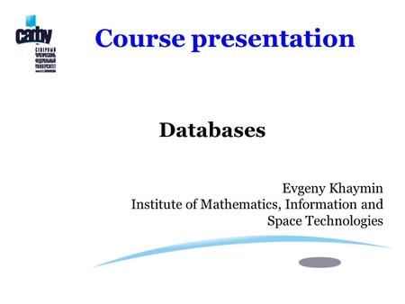 Course presentation Databases Evgeny Khaymin Institute of Mathematics, Information and Space Technologies.