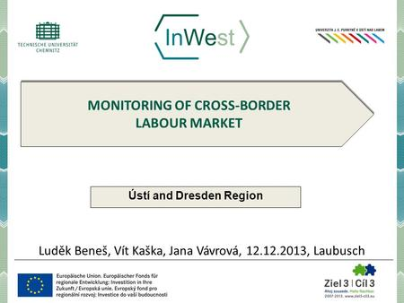 MONITORING OF CROSS-BORDER LABOUR MARKET Ústí and Dresden Region Luděk Beneš, Vít Kaška, Jana Vávrová, 12.12.2013, Laubusch.