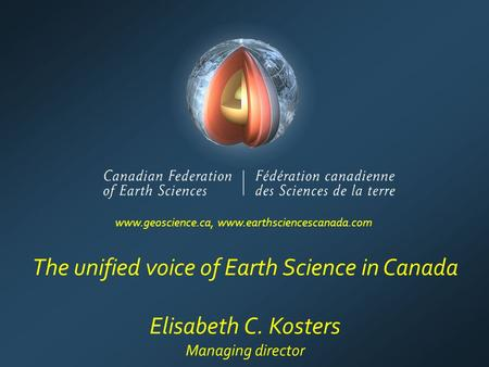 The unified voice of Earth Science in Canada Elisabeth C. Kosters Managing director www.geoscience.ca, www.earthsciencescanada.com.