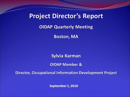 September 1, 2010 Project Director's Report OIDAP Quarterly Meeting Boston, MA Sylvia Karman OIDAP Member & Director, Occupational Information Development.