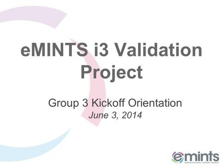 EMINTS i3 Validation Project Group 3 Kickoff Orientation June 3, 2014.