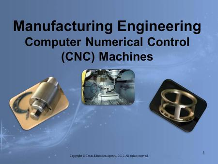Manufacturing Engineering Computer Numerical Control (CNC) Machines Copyright © Texas Education Agency, 2012. All rights reserved. 1.