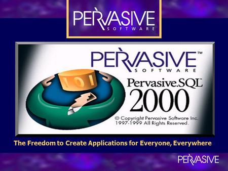 Pervasive.SQL 2000 The Freedom to Create Applications for Everyone, Everywhere.