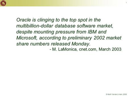© Keith Vander Linden, 2005 1 Oracle is clinging to the top spot in the multibillion-dollar database software market, despite mounting pressure from IBM.