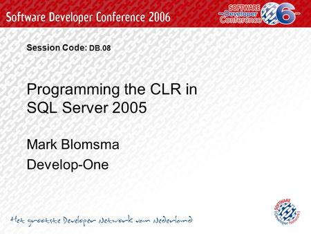 Programming the CLR in SQL Server 2005 Mark Blomsma Develop-One Session Code: DB.08.
