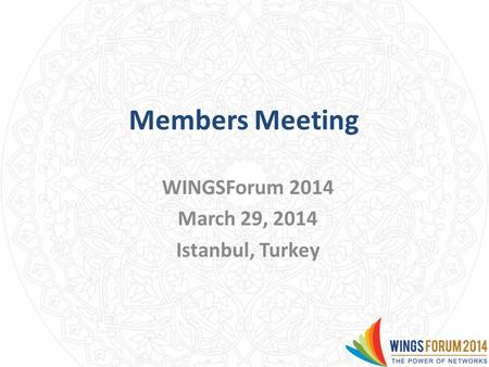 Members Meeting WINGSForum 2014 March 29, 2014 Istanbul, Turkey.