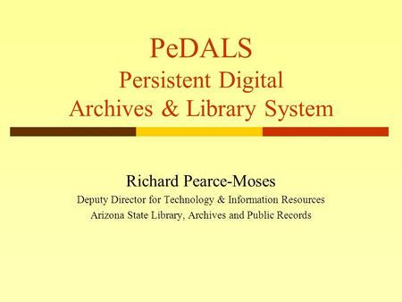 PeDALS Persistent Digital Archives & Library System Richard Pearce-Moses Deputy Director for Technology & Information Resources Arizona State Library,