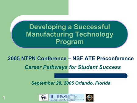 1 Developing a Successful Manufacturing Technology Program 2005 NTPN Conference – NSF ATE Preconference Career Pathways for Student Success September 28,