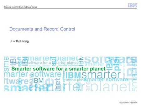 © 2012 IBM Corporation Rational Insight | Back to Basis Series Documents and Record Control Liu Xue Ning.