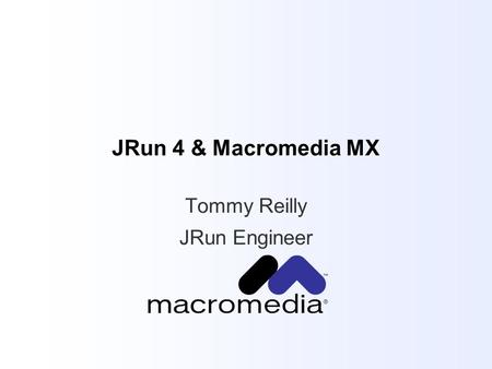 JRun 4 & Macromedia MX Tommy Reilly JRun Engineer.