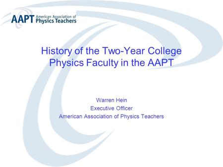 History of the Two-Year College Physics Faculty in the AAPT Warren Hein Executive Officer American Association of Physics Teachers.