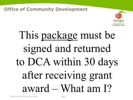 Page 1 2009 CDBG/CHIP Recipients' Workshop This package must be signed and returned to DCA within 30 days after receiving grant award – What am I?