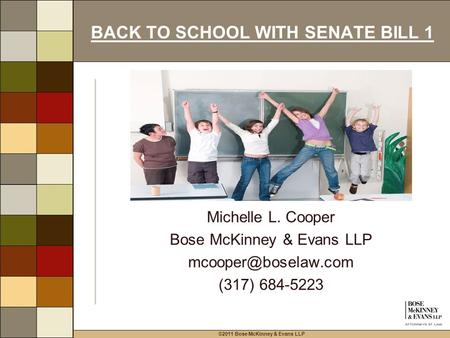 ©2011 Bose McKinney & Evans LLP BACK TO SCHOOL WITH SENATE BILL 1 Michelle L. Cooper Bose McKinney & Evans LLP (317) 684-5223.