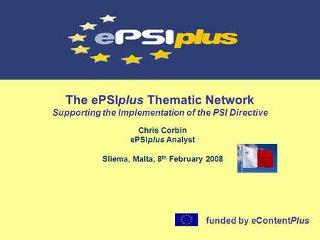 The ePSIplus Thematic Network Supporting the Implementation of the PSI Directive Chris Corbin ePSIplus Analyst Sliema, Malta, 8 th February 2008 funded.