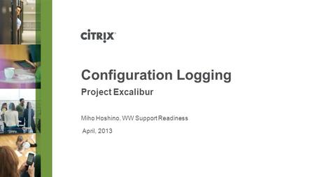April, 2013 Configuration Logging Project Excalibur Miho Hoshino, WW Support Readiness.