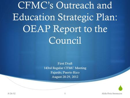  CFMC's Outreach and Education Strategic Plan: OEAP Report to the Council First Draft 143rd Regular CFMC Meeting Fajardo, Puerto Rico August 28-29, 2012.