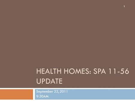 HEALTH HOMES: SPA 11-56 UPDATE September 22, 2011 9:30AM 1.