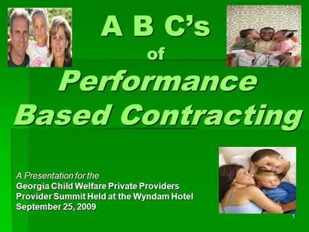 1 A B C's of Performance Based Contracting A Presentation for the Georgia Child Welfare Private Providers Provider Summit Held at the Wyndam Hotel September.