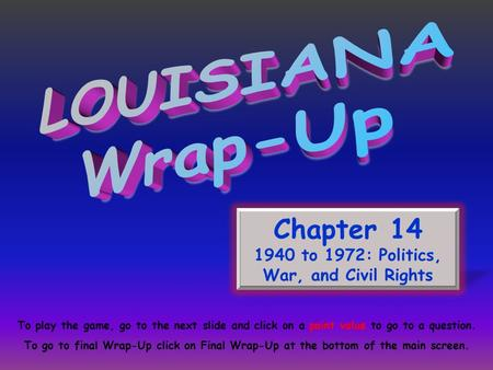 Chapter 14 1940 to 1972: Politics, War, and Civil Rights To play the game, go to the next slide and click on a point value to go to a question. To go to.