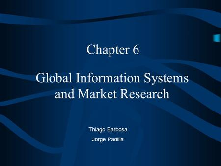 Global Information Systems and Market Research Chapter 6 Thiago Barbosa Jorge Padilla.