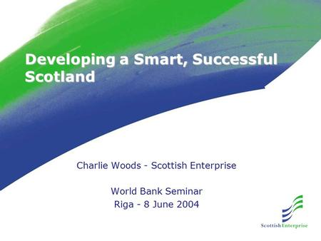 Developing a Smart, Successful Scotland Charlie Woods - Scottish Enterprise World Bank Seminar Riga - 8 June 2004.