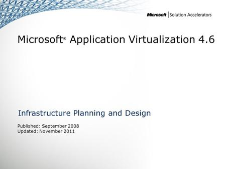 Microsoft ® Application Virtualization 4.6 Infrastructure Planning and Design Published: September 2008 Updated: November 2011.