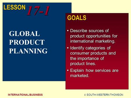 © SOUTH-WESTERN THOMSONINTERNATIONAL BUSINESS LESSON17-1 GOALS  Describe sources of product opportunities for international marketing.  Identify categories.