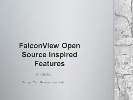 Chris Bailey Georgia Tech Research Institute. FalconView 4.1.1 – Currently Fielded FalconView 4.1.1 – Currently Fielded TalonView 4.1.1 – Fielded by NGA.