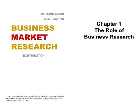 Chapter 1 The Role of Business Research © 2010 South/Western/Cengage Learning. All rights reserved. May not be scanned, copied or duplicated, or posted.