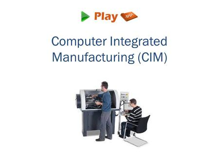 Computer Integrated Manufacturing (CIM). What is CIM? It is the manufacturing process done with the use of a computer for controlling the complete production.