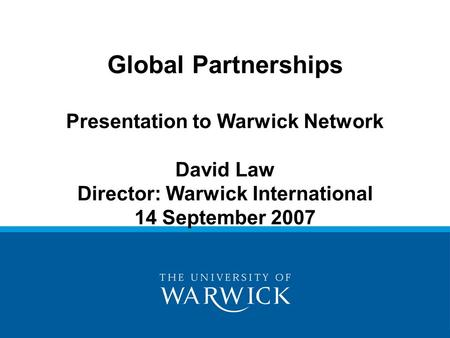 Global Partnerships Presentation to Warwick Network David Law Director: Warwick International 14 September 2007.