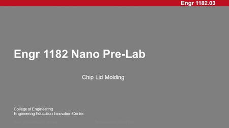 Engr 1182.03 College of Engineering Engineering Education Innovation Center Engr 1182 Nano Pre-Lab Chip Lid Molding Rev: 20XXMMDD, InitialsPresentation.