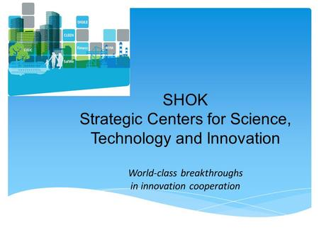 SHOK Strategic Centers for Science, Technology and Innovation World-class breakthroughs in innovation cooperation.
