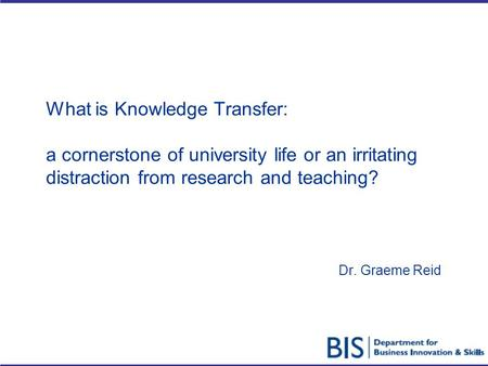 What is Knowledge Transfer: a cornerstone of university life or an irritating distraction from research and teaching? Dr. Graeme Reid.