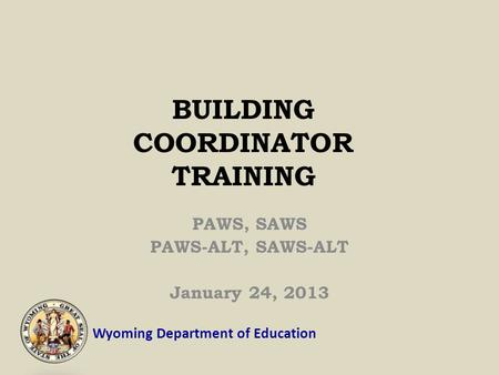 Wyoming Department of Education BUILDING COORDINATOR TRAINING PAWS, SAWS PAWS-ALT, SAWS-ALT January 24, 2013.