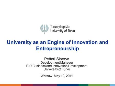 University as an Engine of Innovation and Entrepreneurship Petteri Sinervo Development Manager BID Business and Innovation Development University of Turku.