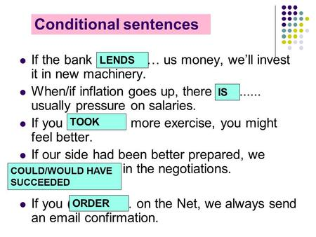 Conditional sentences If the bank (lend) …… us money, we'll invest it in new machinery. When/if inflation goes up, there (be)...... usually pressure on.