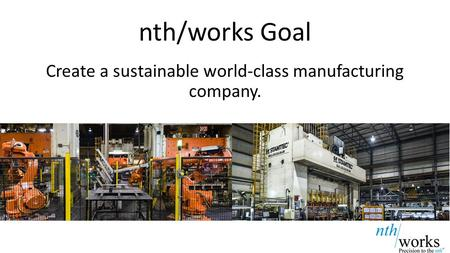 Nth/works Goal Create a sustainable world-class manufacturing company.