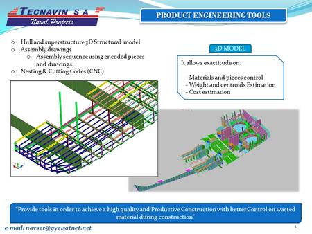 1 PRODUCT ENGINEERING TOOLS It allows exactitude on: - Materials and pieces control - Weight and centroids Estimation - Cost estimation 3D MODEL e-mail:
