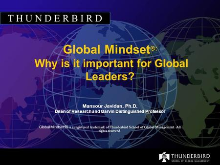 T H U N D E R B I R D Global Mindset ®: Why is it important for Global Leaders? Mansour Javidan, Ph.D. Dean <strong>of</strong> Research and Garvin Distinguished Professor.