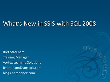 What's New in SSIS with SQL 2008 Bret Stateham Training Manager Vortex Learning Solutions blogs.netconnex.com.