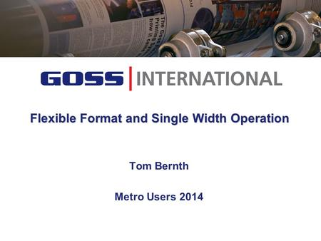Flexible Format and Single Width Operation Tom Bernth Metro Users 2014.