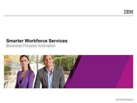 © 2014 IBM Corporation Smarter Workforce Services Business Process Innovation.