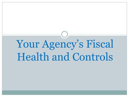 Your Agency's Fiscal Health and Controls. What are the objectives of Internal Controls? To prevent loss or theft of assets To minimize opportunities for.