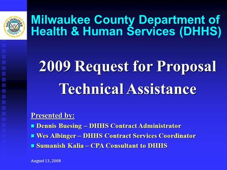 August 13, 2008 Milwaukee County Department of Health & Human Services (DHHS) 2009 Request for Proposal Technical Assistance Presented by: Dennis Buesing.