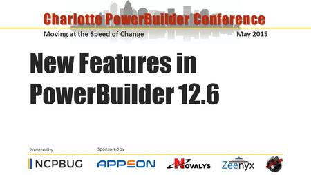 Sponsored by Powered by Moving at the Speed of Change May 2015 Charlotte PowerBuilder Conference New Features in PowerBuilder 12.6.