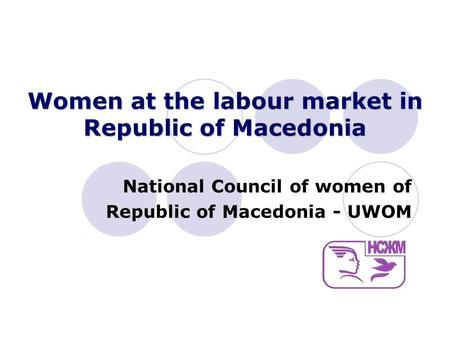 Women at the labour market in Republic of Macedonia National Council of women of Republic of Macedonia - UWOM.