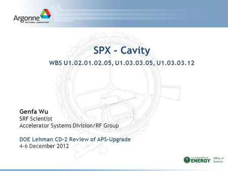 SPX - Cavity WBS U1.02.01.02.05, U1.03.03.05, U1.03.03.12 Genfa Wu SRF Scientist Accelerator Systems Division/RF Group DOE Lehman CD-2 Review of APS-Upgrade.