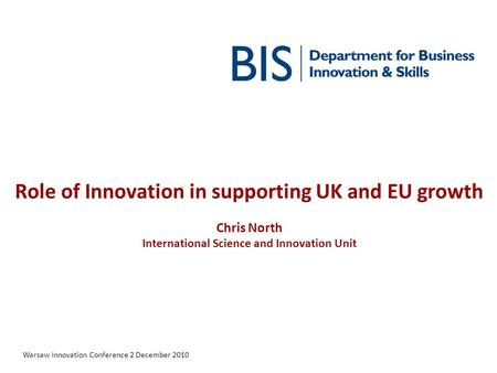 Role of Innovation in supporting UK and EU growth Chris North International Science and Innovation Unit Warsaw Innovation Conference 2 December 2010.