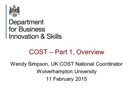 COST – Part 1, Overview Wendy Simpson, UK COST National Coordinator Wolverhampton University 11 February 2015.